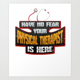 PT Have No Fear Your Physical Therapist is Here Art Print