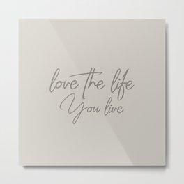 Love the life you live - Warm Gray version Metal Print