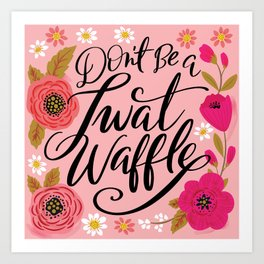 Pretty Swe*ry: Don't Be a Twat Waffle Art Print