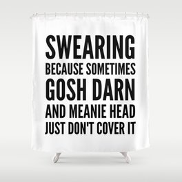 SWEARING BECAUSE SOMETIMES GOSH DARN AND MEANIE HEAD JUST DONT COVER IT Shower Curtain