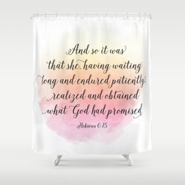 And so it was that she, having waited long and endured patiently, realized and obtained what God ... Shower Curtain