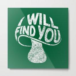 I Will Find You - Funny Mushroom Pun Gift Metal Print