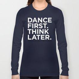 Dance first. Think later.  Long Sleeve T-shirt