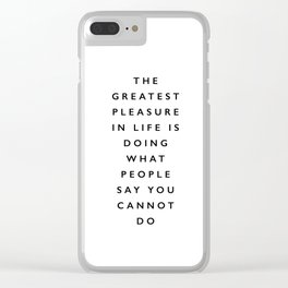The Greatest Pleasure in Life is Doing What People Say You Cannot Do black and white typography Clear iPhone Case