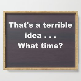 That is a terrible idea - - What Time? Serving Tray
