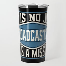 Broadcaster  - It Is No Job, It Is A Mission Travel Mug