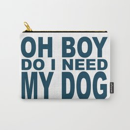 Oh Boy Do I Need My Dog Carry-All Pouch