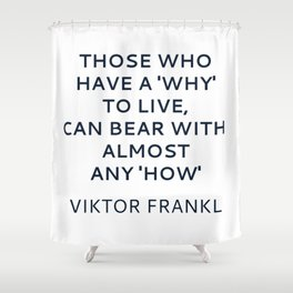 Viktor Frankl Stoic Quote -Those who have a 'why' to live, can bear with almost any 'how' Shower Curtain