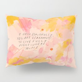 """O How Beautifully You Are Learning To Live Fully Right Where You Are."" Pillow Sham"