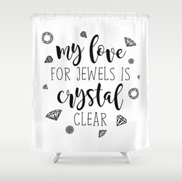 My Love For Jewels Is Crystal Clear Shower Curtain