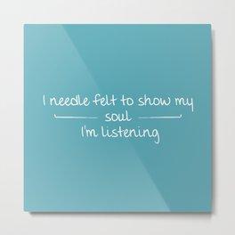 I Needle Felt To Show My Soul I'm Listening Metal Print