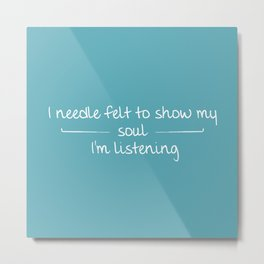 I Needle Felt To Show My Soul I'm Listening Metal Print