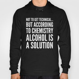 NOT TO GET TECHNICAL BUT ACCORDING TO CHEMISTRY ALCOHOL IS A SOLUTION (Black & White) Hoody