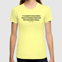 It's Easier to Fool People Than It Is to Convince Them That They Have Been Fooled. T-shirt
