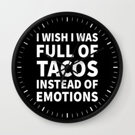 I Wish I Was Full of Tacos Instead of Emotions (Black & White) Wall Clock