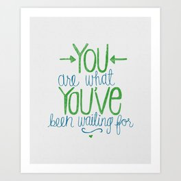 You Are What You've Been Waiting For Art Print