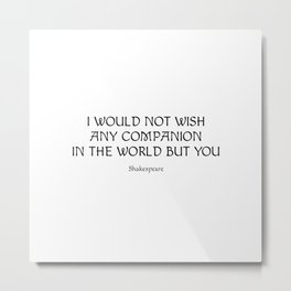 Shakespeare Romantic Love Quote - I would not wish any companion in the world but you (2) Metal Print