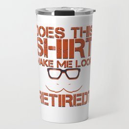 Does This Shirt Make Me Look Retired Funny Cool Veterans Retirees Retirement Gift Travel Mug