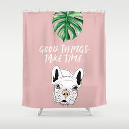 Good things take time.  Frenchie Shower Curtain