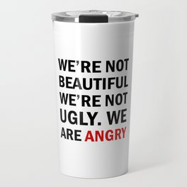 We're not beautiful, we're not ugly. We are angry! Travel Mug
