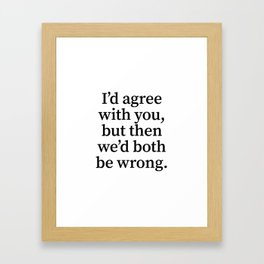 I'd Agree With You, But Then We'd Both Be Wrong. Framed Art Print