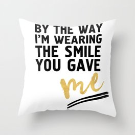BY THE WAY I'M WEARING THE SMILE YOU GAVE ME - cute relationship quote Throw Pillow