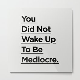 You Did Not Wake Up to Be Mediocre black and white minimalist typography home room wall decor Metal Print