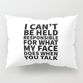 I Can't Be Held Responsible For What My Face Does When You Talk Pillow Sham