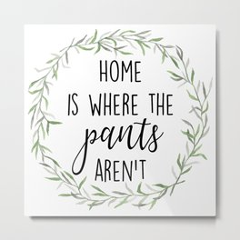Home is where the pants aren't Metal Print