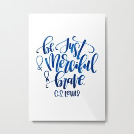 Be Just and Merciful and Brave Metal Print