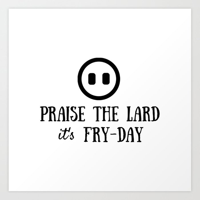Praise the Lard its Fry Day - Funny Friday Pig Quote Art Print