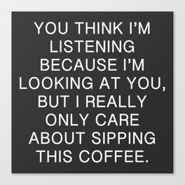 You Think I'm Listening, But I Only Care About This Coffee Canvas Print