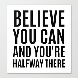 BELIEVE YOU CAN AND YOU'RE HALFWAY THERE Canvas Print