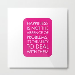 Happiness  Quotes  - Happiness is not the absence of problems; it's the ability to deal with them Metal Print