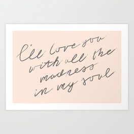 I'll love you with all the madness in my soul Art Print