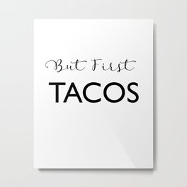 But First Tacos Metal Print