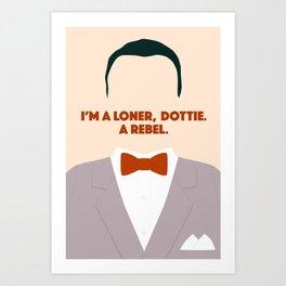 I'm A Loner, Dottie. A Rebel. Art Print