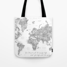 We travel not to escape life grayscale world map Tote Bag