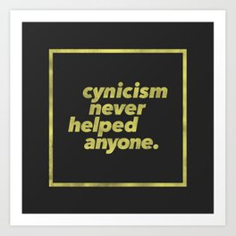 Cynicism Never Helped Anyone Art Print