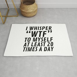 I Whisper WTF to Myself at Least 20 Times a Day Rug