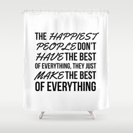 The Happiest People Don't Have the Best of Everything, They Just Make the Best of Everything Shower Curtain
