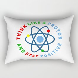THINK LIKE A PROTON AND STAY POSITIVE Rectangular Pillow