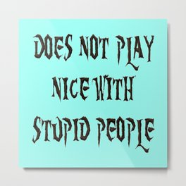 DOES NOT PLAY NICE WITH STUPID PEOPLE Metal Print