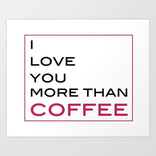 Love You More than Coffee Art Print