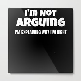 I'm Not Arguing I'm Explaining Why I'm Right T Shi Metal Print