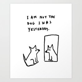 I am not the dog I was yesterday. Art Print