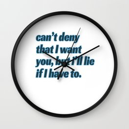 """Cant Deny That I Want You, But I'll Lie If I Have To"" tee design. Plain and simple tee made for you Wall Clock"
