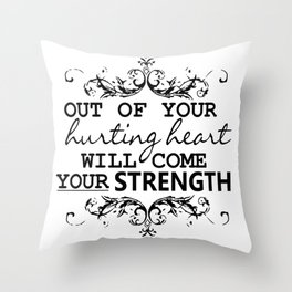 OUT OF YOUR HURTING HEART WILL COME YOUR STRENGTH Throw Pillow