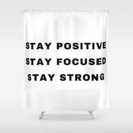 Stay Positive, Stay Focused, Stay Strong Shower Curtain