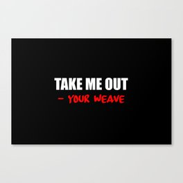 take me out - your weave funny saying Canvas Print